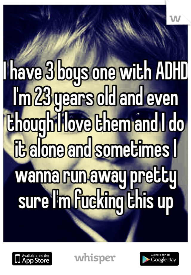 I have 3 boys one with ADHD I'm 23 years old and even though I love them and I do it alone and sometimes I wanna run away pretty sure I'm fucking this up