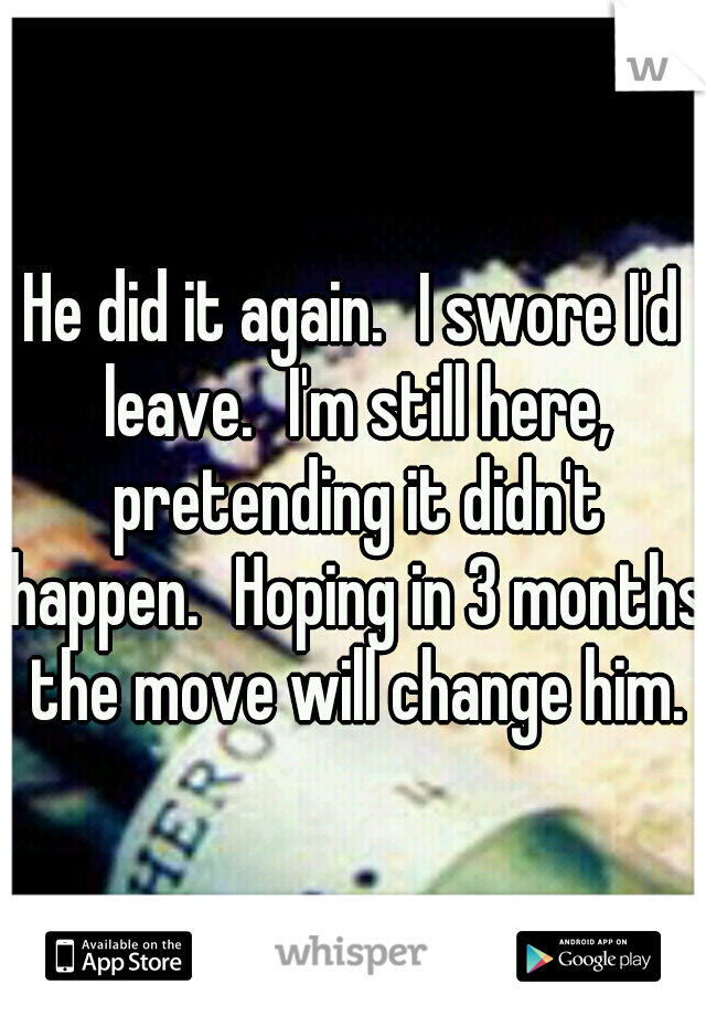 He did it again. I swore I'd leave. I'm still here, pretending it didn't happen. Hoping in 3 months the move will change him.