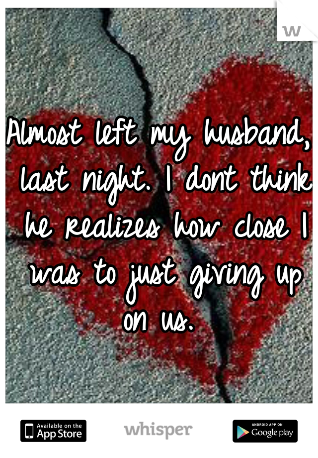 Almost left my husband, last night. I dont think he realizes how close I was to just giving up on us.