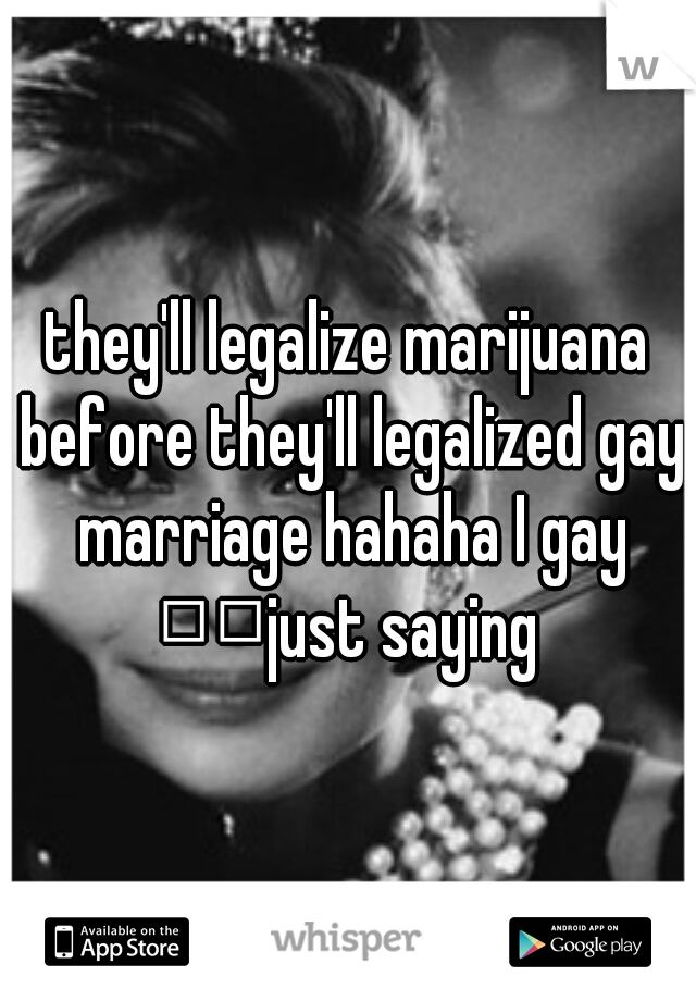 they'll legalize marijuana before they'll legalized gay marriage hahaha I gay   just saying