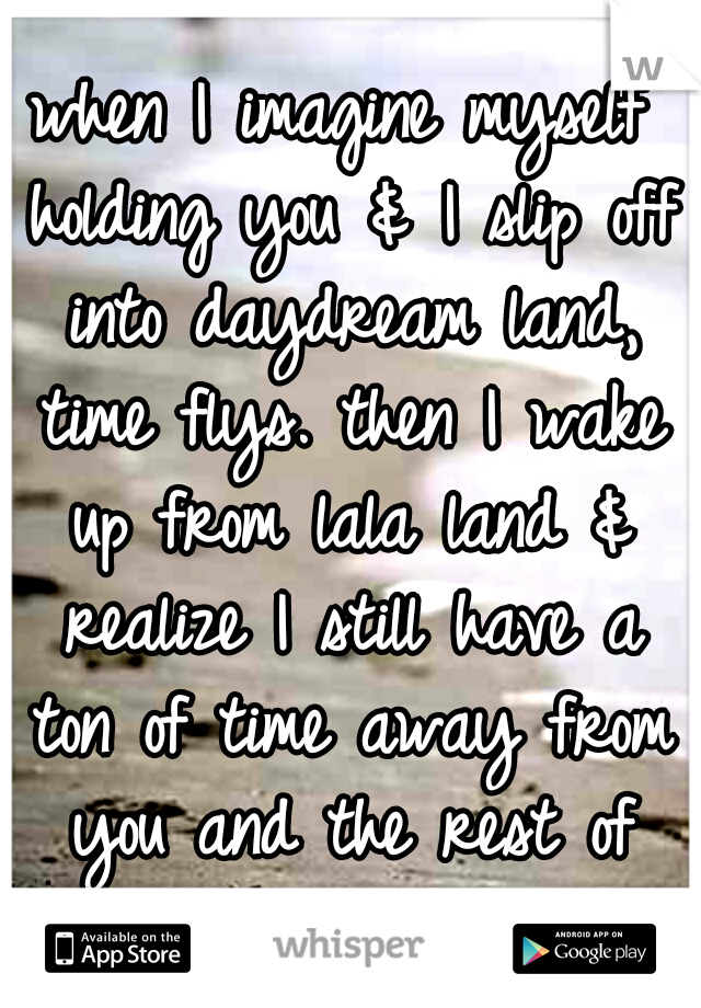 when I imagine myself holding you & I slip off into daydream land, time flys. then I wake up from lala land & realize I still have a ton of time away from you and the rest of the day goes so slow!