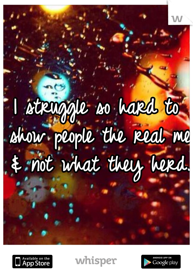 I struggle so hard to show people the real me & not what they herd.