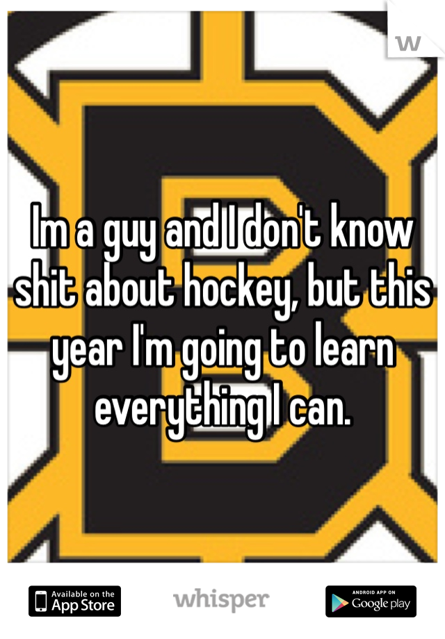Im a guy and I don't know shit about hockey, but this year I'm going to learn everything I can.