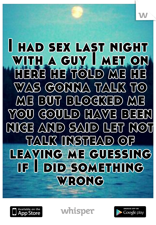I had sex last night with a guy I met on here he told me he was gonna talk to me but blocked me you could have been nice and said let not talk instead of leaving me guessing if I did something wrong