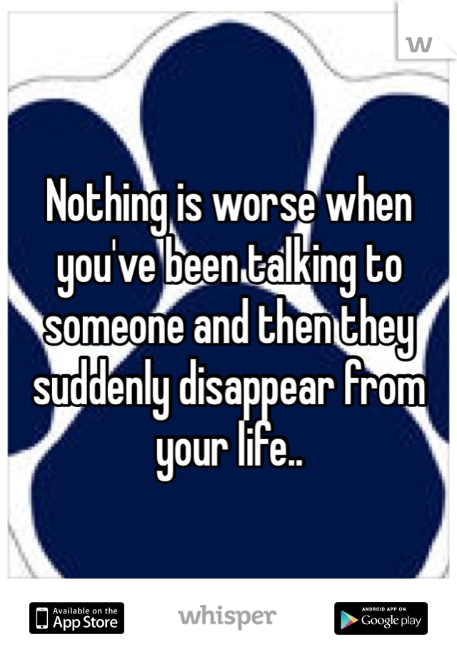 Nothing is worse when you've been talking to someone and then they suddenly disappear from your life..