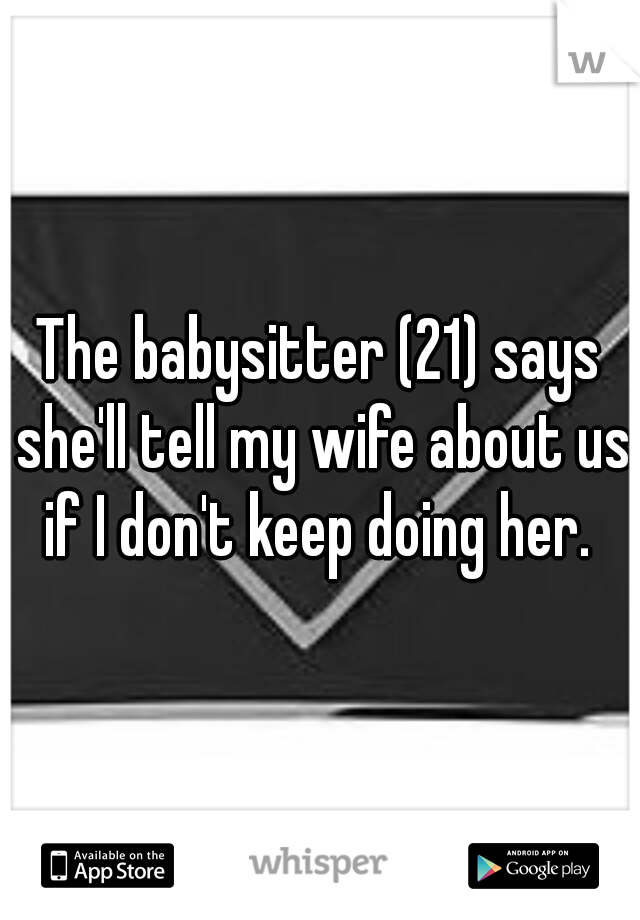 The babysitter (21) says she'll tell my wife about us if I don't keep doing her.