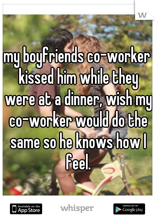 my boyfriends co-worker kissed him while they were at a dinner, wish my co-worker would do the same so he knows how I feel.