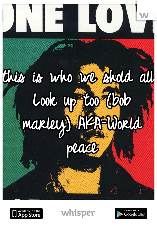 this is who we shold all Look up too (bob marley) AKA-World peace