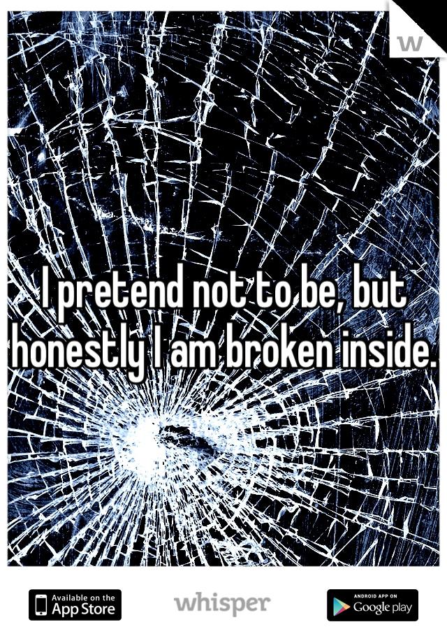 I pretend not to be, but honestly I am broken inside.