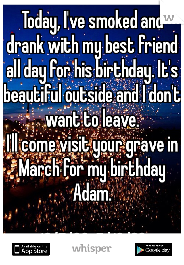 Today, I've smoked and drank with my best friend all day for his birthday. It's beautiful outside and I don't want to leave.  I'll come visit your grave in March for my birthday Adam.   10/7/88-7/16/02