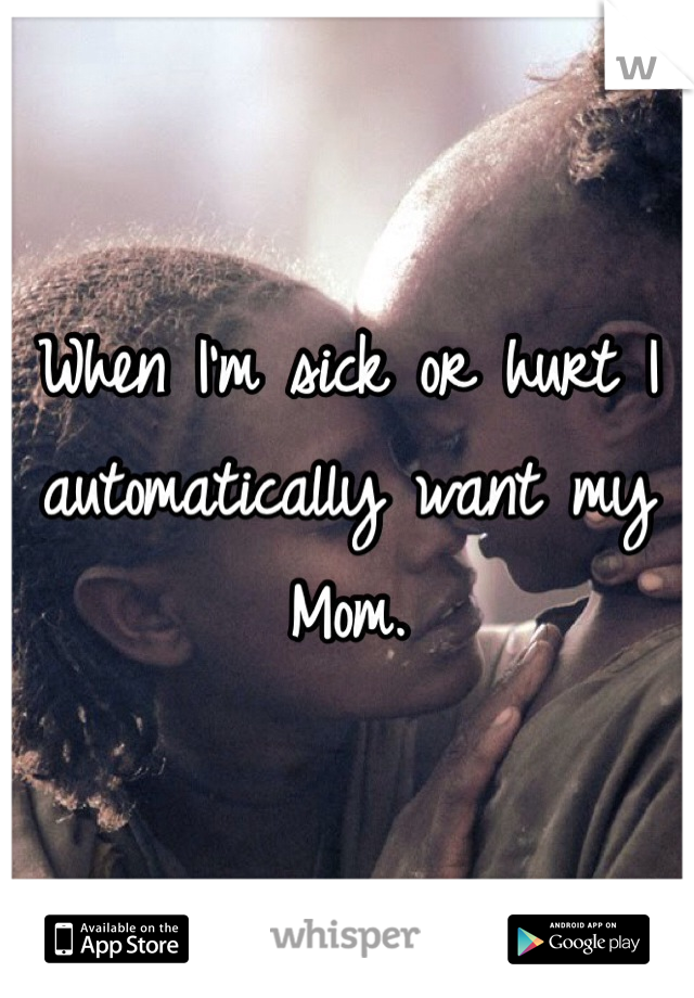 When I'm sick or hurt I automatically want my Mom.