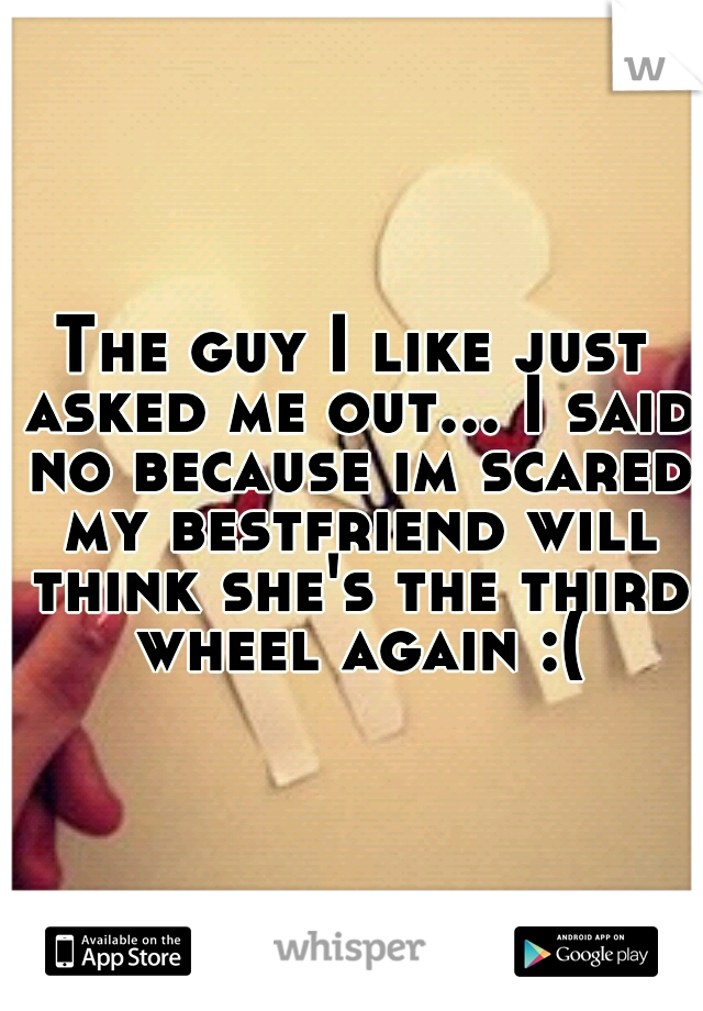 The guy I like just asked me out... I said no because im scared my bestfriend will think she's the third wheel again :(