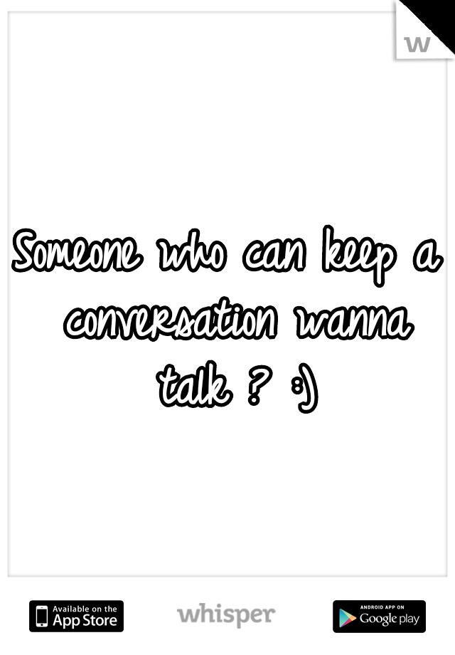 Someone who can keep a conversation wanna talk ? :)