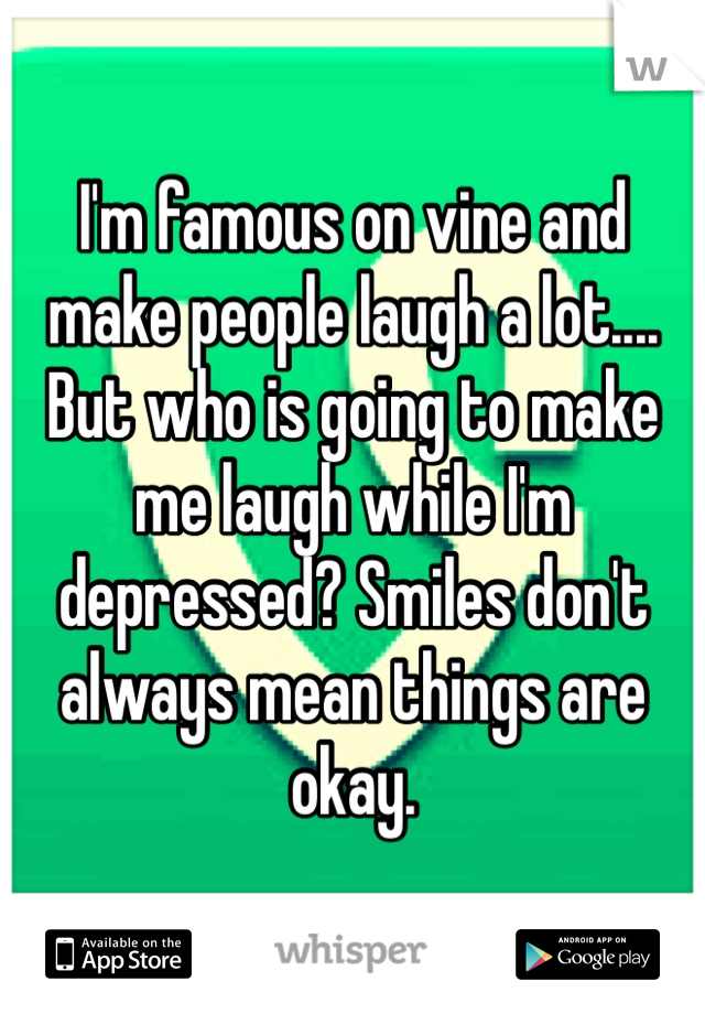 I'm famous on vine and make people laugh a lot.... But who is going to make me laugh while I'm depressed? Smiles don't always mean things are okay.