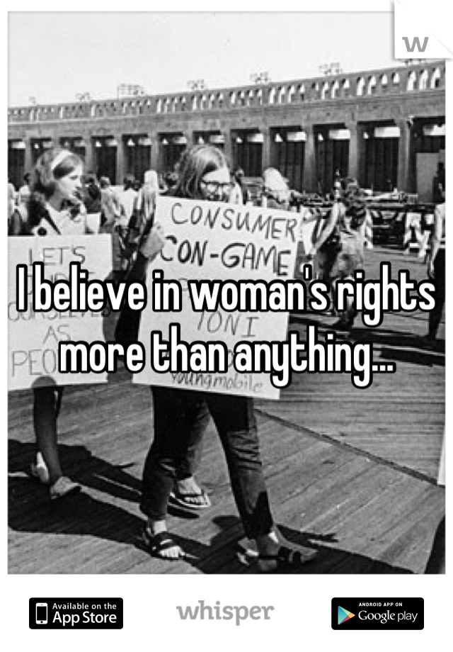 I believe in woman's rights more than anything...
