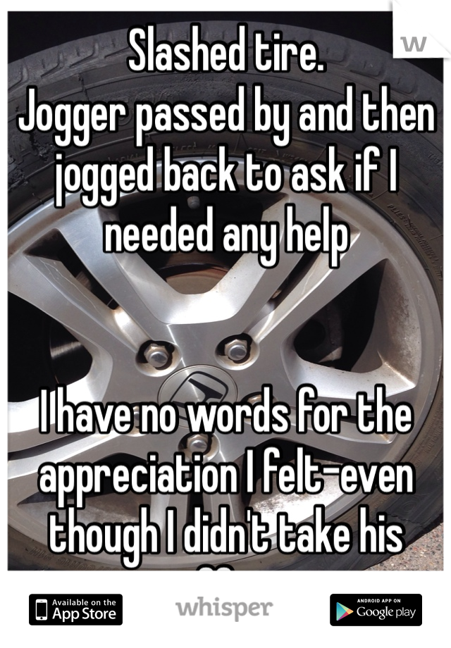 Slashed tire.  Jogger passed by and then jogged back to ask if I needed any help    I have no words for the appreciation I felt-even though I didn't take his offer.