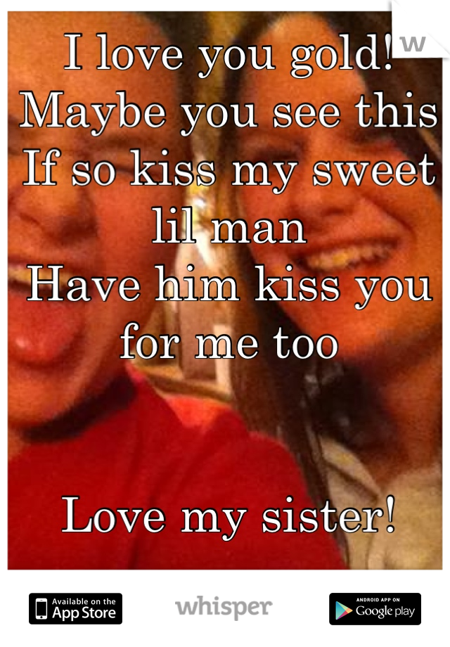 I love you gold! Maybe you see this If so kiss my sweet lil man Have him kiss you for me too   Love my sister!