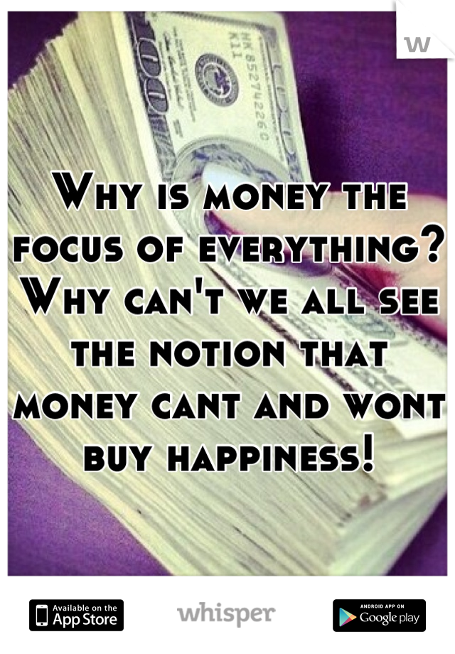 Why is money the focus of everything? Why can't we all see the notion that money cant and wont buy happiness!