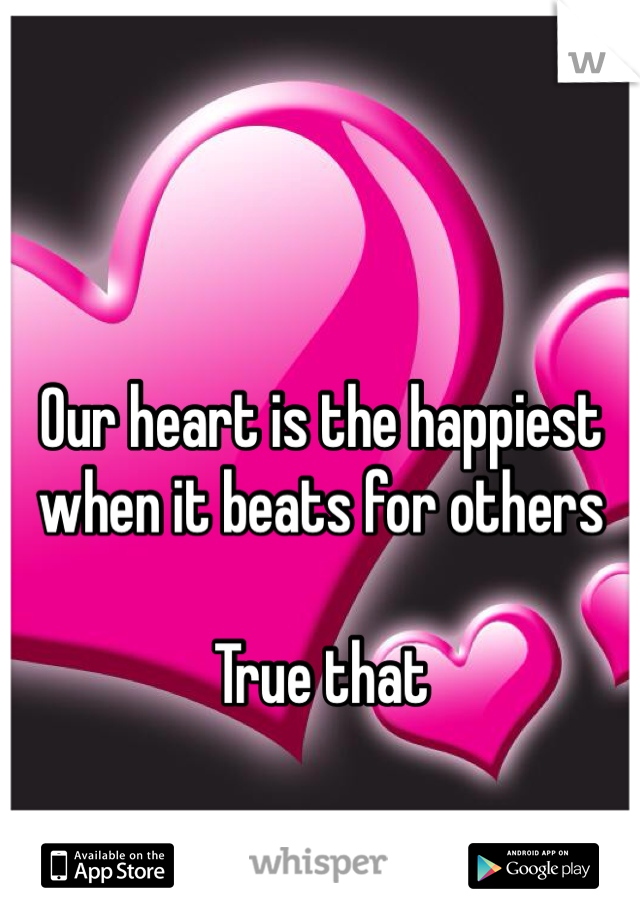 Our heart is the happiest when it beats for others  True that