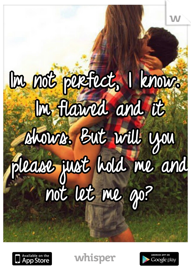 Im not perfect, I know. Im flawed and it shows. But will you please just hold me and not let me go?