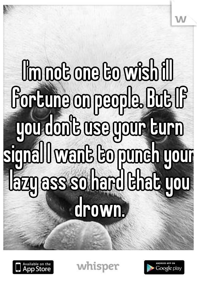 I'm not one to wish ill fortune on people. But If you don't use your turn signal I want to punch your lazy ass so hard that you drown.