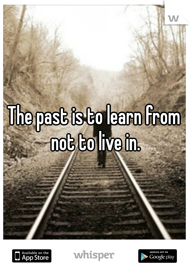 The past is to learn from not to live in.