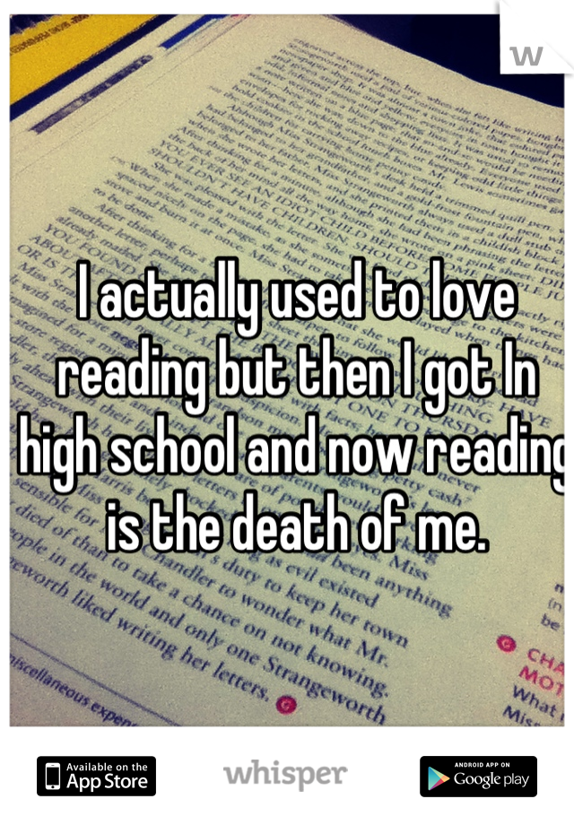 I actually used to love reading but then I got In high school and now reading is the death of me.