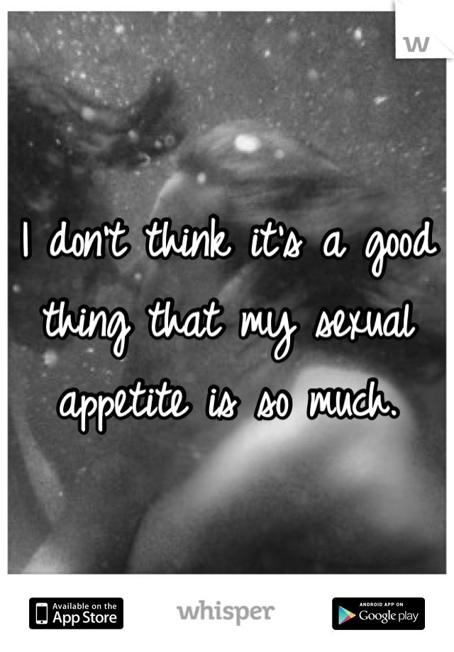 I don't think it's a good thing that my sexual appetite is so much.
