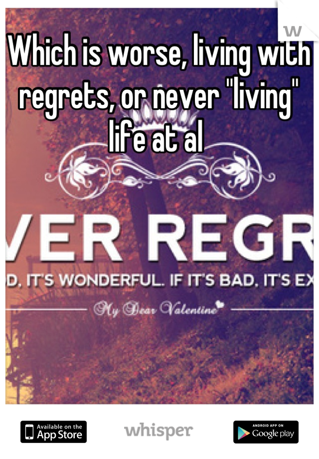 """Which is worse, living with regrets, or never """"living"""" life at al"""