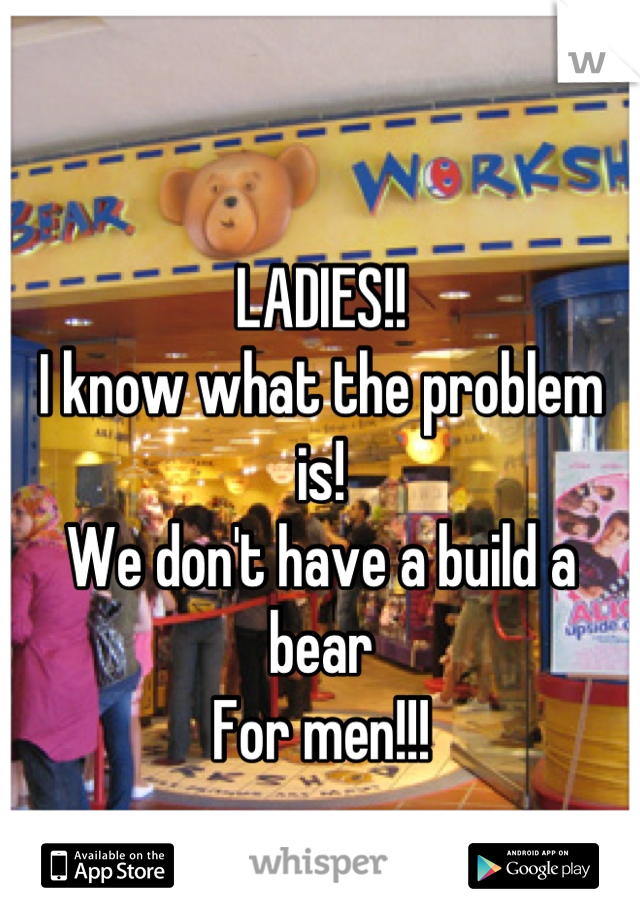 LADIES!! I know what the problem is! We don't have a build a bear For men!!! 😩