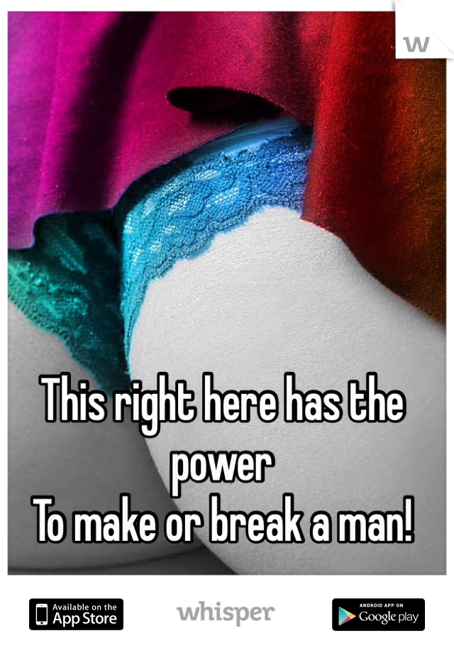 This right here has the power To make or break a man!