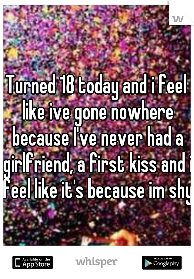 Turned 18 today and i feel like ive gone nowhere because I've never had a girlfriend, a first kiss and i feel like it's because im shy.