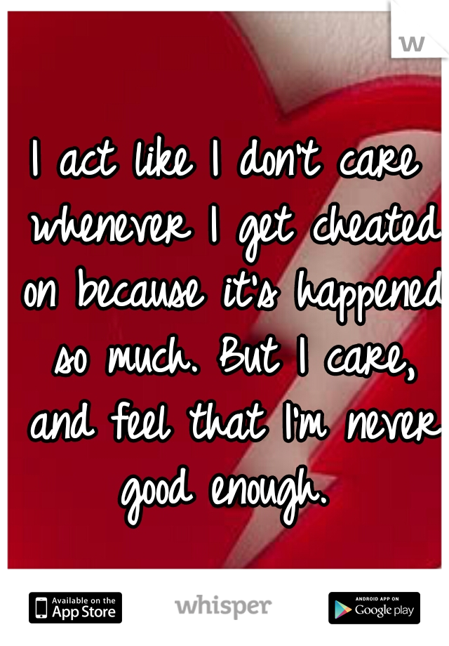 I act like I don't care whenever I get cheated on because it's happened so much. But I care, and feel that I'm never good enough.