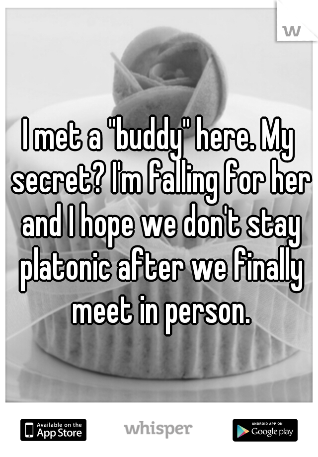 """I met a """"buddy"""" here. My secret? I'm falling for her and I hope we don't stay platonic after we finally meet in person."""