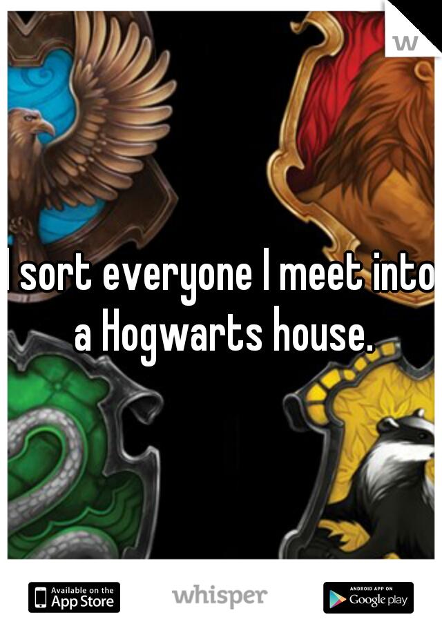 I sort everyone I meet into a Hogwarts house.
