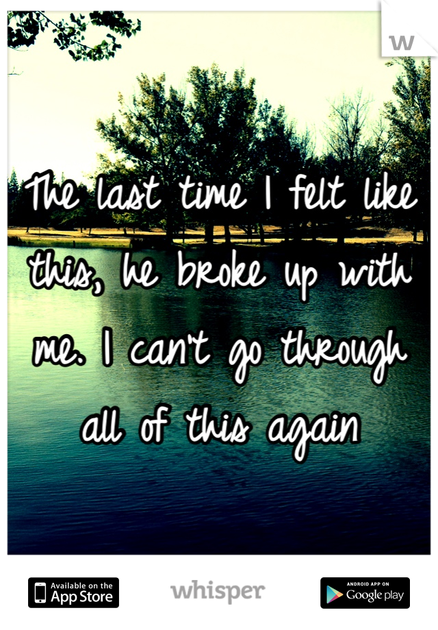 The last time I felt like this, he broke up with me. I can't go through all of this again