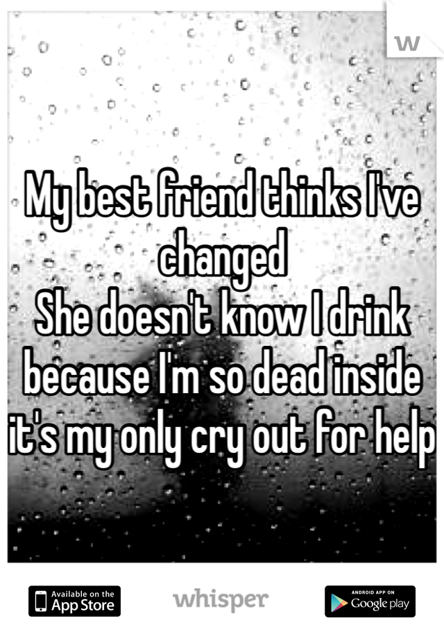 My best friend thinks I've changed She doesn't know I drink because I'm so dead inside it's my only cry out for help