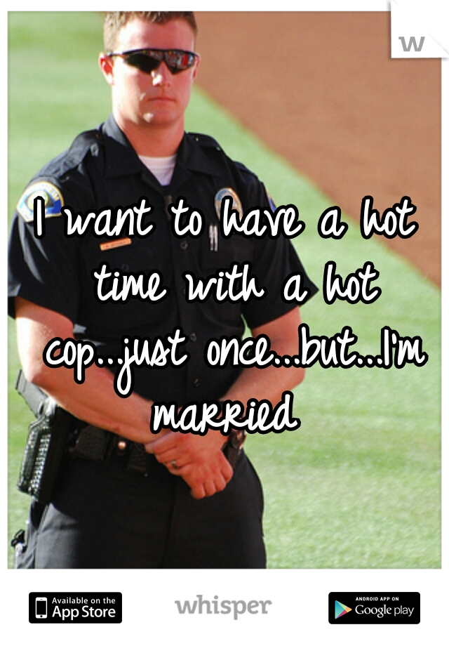 I want to have a hot time with a hot cop...just once...but...I'm married