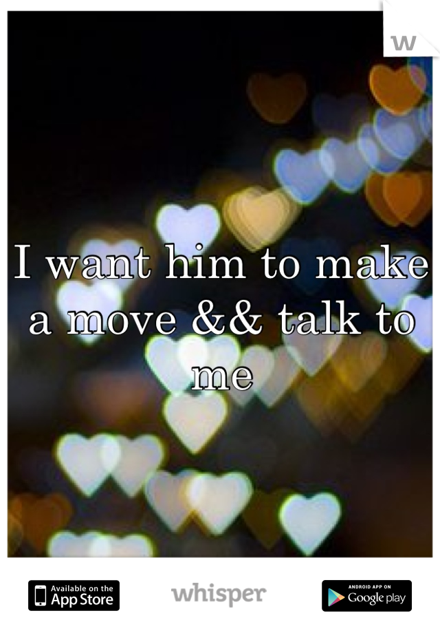 I want him to make a move && talk to me