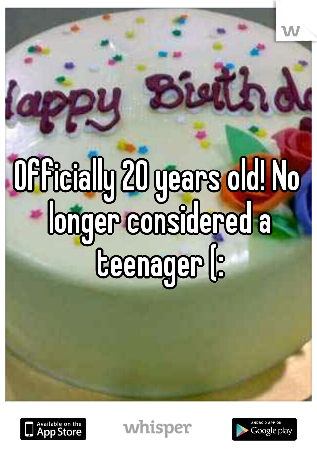 Officially 20 years old! No longer considered a teenager (:
