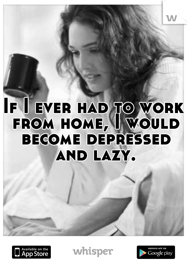 If I ever had to work from home, I would become depressed and lazy.