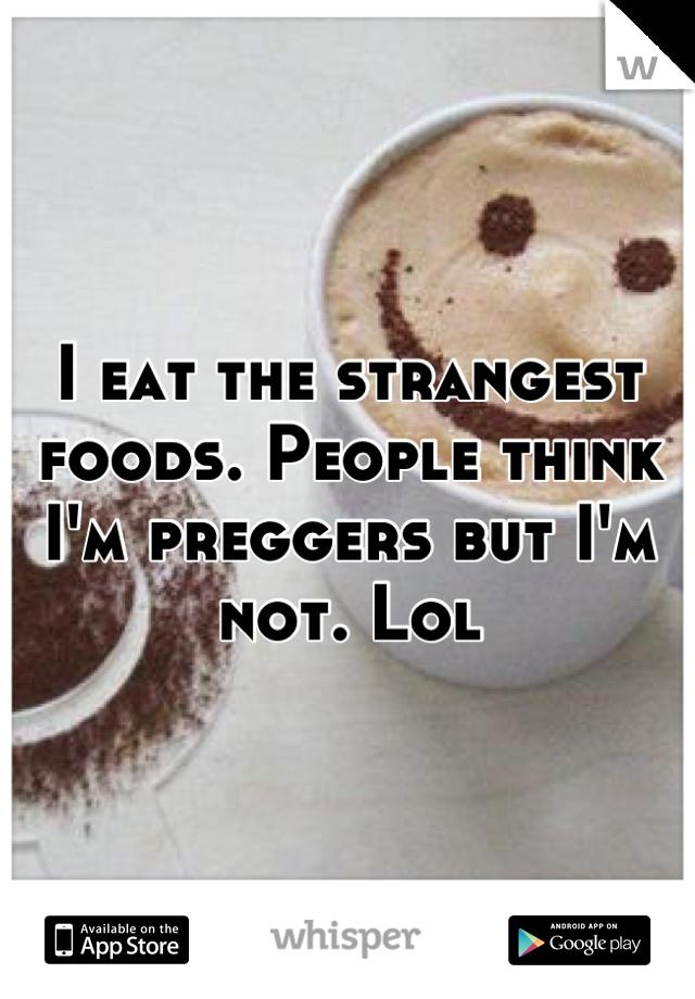 I eat the strangest foods. People think I'm preggers but I'm not. Lol
