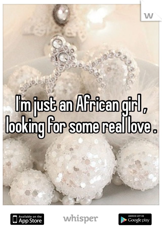 I'm just an African girl , looking for some real love .