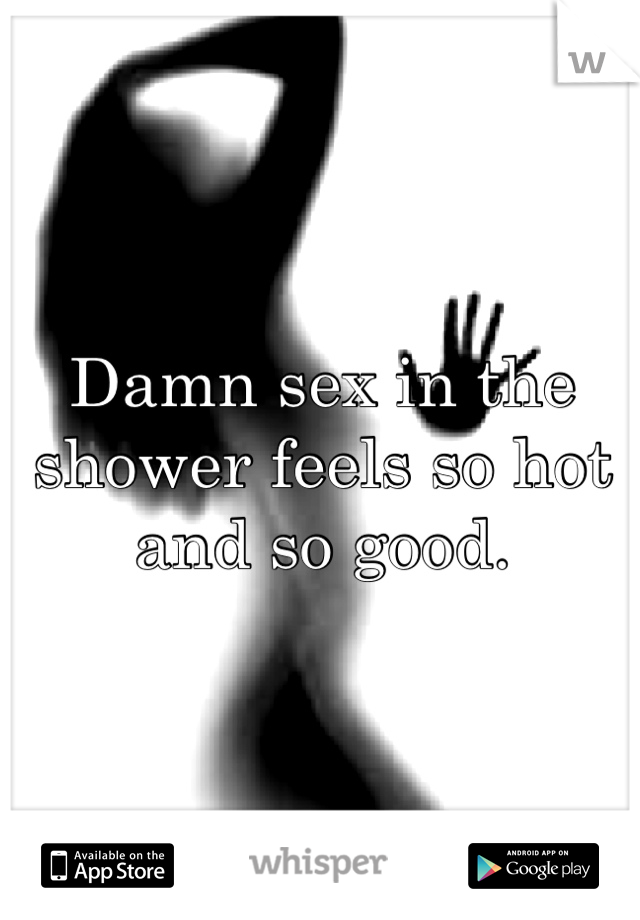 Damn sex in the shower feels so hot and so good.