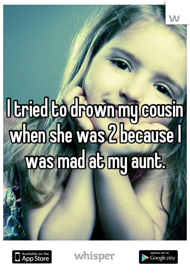 I tried to drown my cousin when she was 2 because I was mad at my aunt.