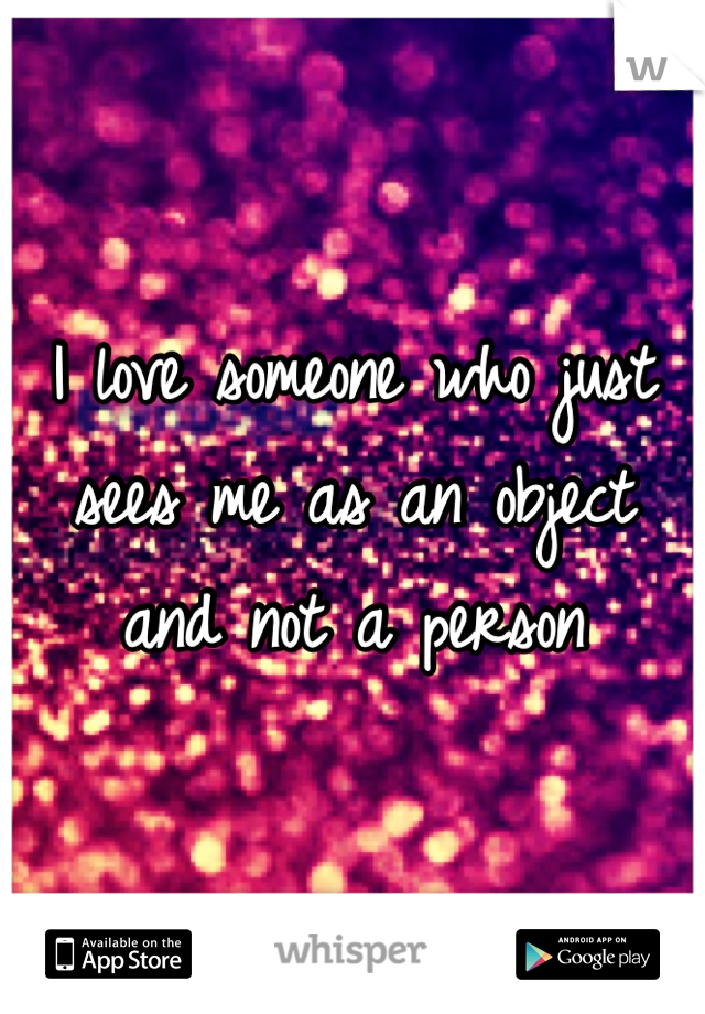 I love someone who just sees me as an object and not a person