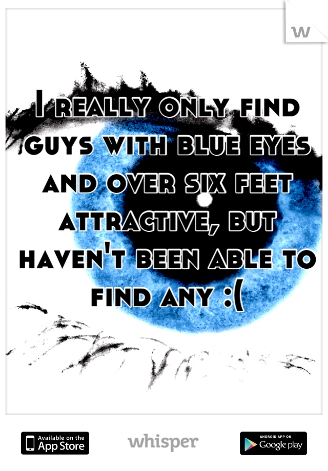 I really only find guys with blue eyes and over six feet attractive, but haven't been able to find any :(