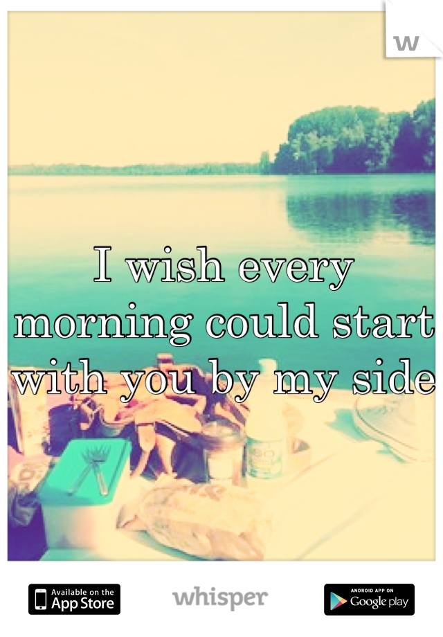 I wish every morning could start with you by my side