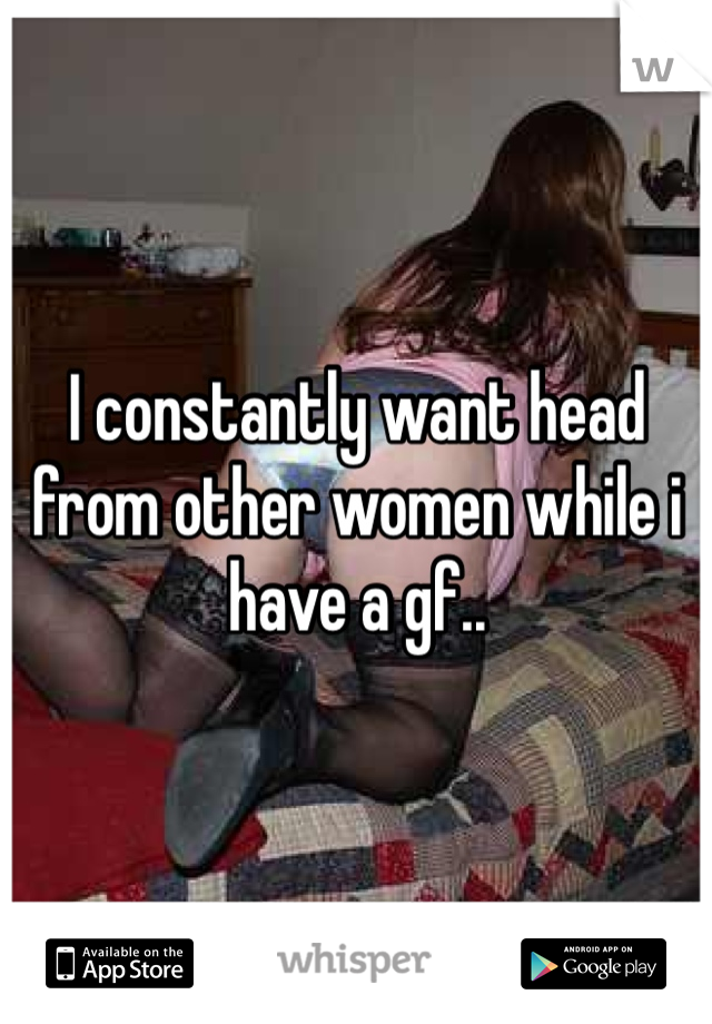 I constantly want head from other women while i have a gf..