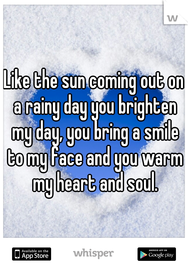 Like the sun coming out on a rainy day you brighten my day, you bring a smile to my face and you warm my heart and soul.